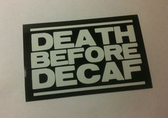 Death Before Decaf black and white vinyl sticker decals by Theerin, $4.50   YES!  THIS IS ME!!