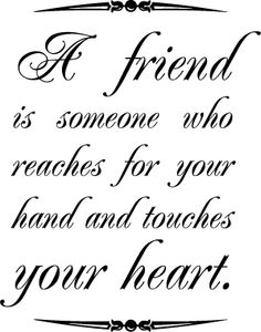 a friend is someone who reaches for your hand and touches your heart quote - Google Search