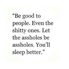 Be good to people. Even the shitty ones. Let the assholes be assholes. You'll sleep better.