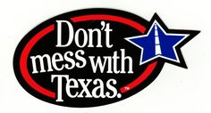 Don't Mess with Texas.   ... I heard someone say once that this was typical Texas arrogance.  I explained that it was actually an anti-littering slogan.  Then I explained his inferiority complex.    ; )