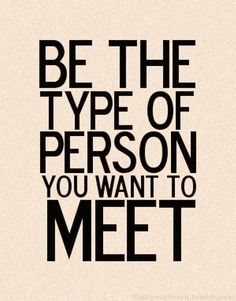 Be the person you want to meet.