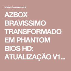 AZBOX BRAVISSIMO TRANSFORMADO EM PHANTOM BIOS HD: ATUALIZAÇÃO V1.58 23/07/2017 - InforMaxis