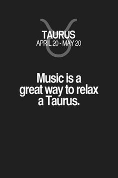 Music is a great way to relax a Taurus.