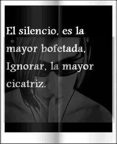 ... El silencio, es la mayor bofetada. Ignorar, la mayor cicatriz.