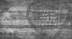 Even if you're right, if you tear someone down to prove it, you're wrong. - Sandra Galati wordhugs.org