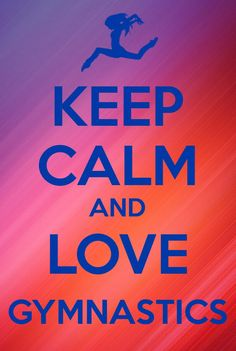 Keep Calm and Love Gymnastics!!!!!!!!