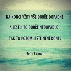 Na konci vždy vše dobře dopadne. A jestli to dobře nedopadlo, tak to potom j. In the end, everything always goes well. And if it didn't work out well, then it's not over yet. Sad Quotes, Motivational Quotes, Life Quotes, Inspirational Quotes, Words Can Hurt, Cool Words, Light Of Life, Interesting Quotes, John Lennon