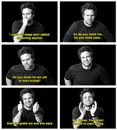 Mark Ruffalo ...No, honey, you're not too old to start acting....
