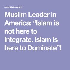 "Muslim Leader in America: ""Islam is not here to Integrate. Islam is here to Dominate""!"