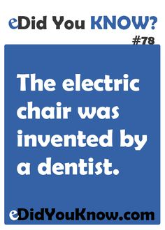 The electric chair was invented by a dentist. ► Click here for more: eDidYouKnow.com