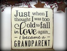 New Grandparent Gift, Mother's Day Gift, Grandparent Sign, Just When I Thought I Was Too Old To Fall In Love Again I Became A Grandparent by Woodticks on Etsy https://www.etsy.com/listing/169982699/new-grandparent-gift-mothers-day-gift