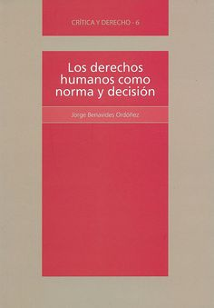 Los derechos humanos como norma y decisión : una lectura desde la filosofía política / Jorge Benavides Ordónez, 2012
