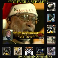 """FOREVER A STEELER"" LC Greenwood a 6 time Pro Bowler & one Quarter of the 1970's Steel Curtain,& helped the Pittsburgh Steelers win four Super Bowls,has left this world,but joined another,he was 67 years old. You will be missed LC Greenwood R I P.  ~     By: Kimberly Manchester Armendariz."