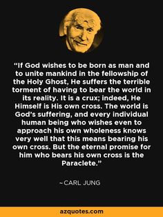 If God wishes to be born as man and to unite mankind in the fellowship of the Holy Ghost, He suffers the terrible torment of having to bear the world in its reality. It is a crux; indeed, He Himself is His own cross. The world is God's suffering, and every individual human being who wishes even to approach his own wholeness knows very well that this means bearing his own cross. But the eternal promise for him who bears his own cross is the Paraclete. - Carl Jung