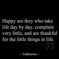 Happy are they who take life day by day, complain very little, and are thankful for the little things in life. ~ Unknown ~