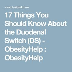 17 Things You Should Know About the Duodenal Switch (DS) - ObesityHelp : ObesityHelp