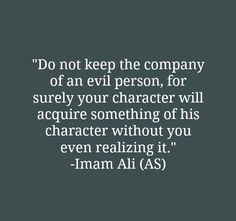 Do not keep the company of an evil person, for surely your character will acquire something of his character without you even realizing it. -Imam Ali (A.S)