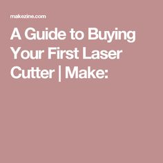 A Guide to Buying Your First Laser Cutter | Make:
