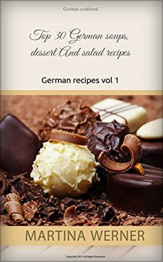 German cookbook: Top 30 German soups, dessert And salad recipes. Yummy german recipes(vol 1)