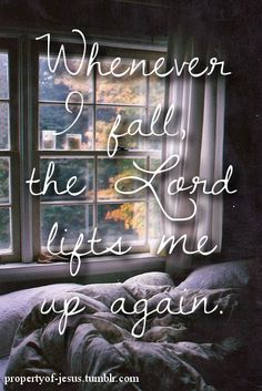 Whenever I fall, he Lord lifts me up again.