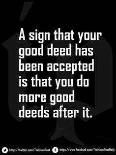 """""""A sign that your good deed has been accepted is that you do more good deeds after it."""""""