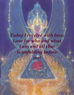Today I receive with love. Love for who and what I am and all that is unfolding before me.