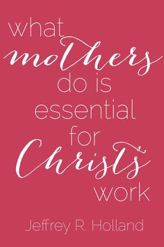 """What mothers do is essential for Christ's work"" #ElderHolland #ldsconf"