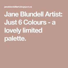 Jane Blundell Artist: Just 6 Colours - a lovely limited palette.