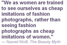 """""""We as women are trained to see ourselves as cheap imitations of fashion photographs, rather than seeing fashion photographs as cheap imitations of women."""" - Naomi Wolf, The Beauty Myth Fitness Workouts, Beauty Myth, Intersectional Feminism, Body Love, Deep, Thought Provoking, Wise Words, Equality, Decir No"""