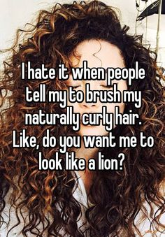 """""""I hate it when people tell my to brush my naturally curly hair. Like, do you want me to look like a lion? """""""