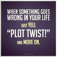 Theres a hell of a lot of plot twists in my life at the moment. Lol