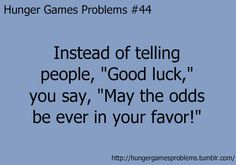 "Instead of telling people, ""Good luck,"" you say, ""May the odds be ever in your favor!"""