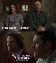 Quote from Supernatural 12x04 │  Gail Peterson: Do you know God, gentlemen? Dean Winchester: Oh, yeah. Yeah, we're… we're besties.