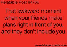 But then they're not really you're friends...unless you're with them 24/7, then you gotta understand.