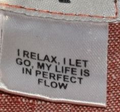 I relax, I let go, my life is in in perfect flow