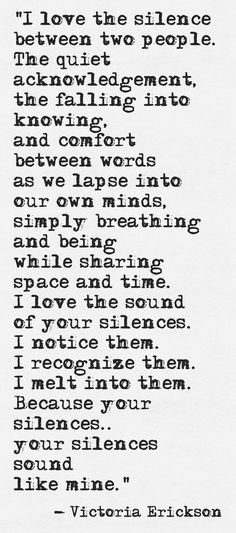 I love the silence between two people. The quiet acknowledgement, the falling into knowing, and comfort between words as we lapse into our own minds, simply breathing and being while sharing space and time. I love the sound of your silences. I notice them. I recognize them. I melt into them. Because your silences.. your silences sound like mine. - Victoria Erickson