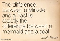 The difference between a Miracle and a Fact is exactly the difference between a mermaid and a seal. Mark Twain