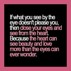 """""""If what you see by the eye doesn't please you, then close your eyes and see from the heart. Because the heart can see beauty and love more ..."""