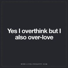 Yes I overthink but i also over-love.