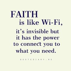 Faith is like wifi, it's invisible but it has the power to connect you to what you need. --cute ; )