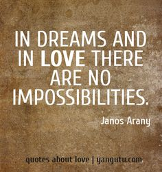 In dreams and in love there are no impossibilities, ~ Janos Arany <3 Quotes about love #quotes, #love, #sayings, https://apps.facebook.com/yangutu