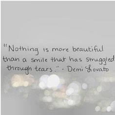 """Nothing is more beautiful than a smile that has struggles through tear.""                                            -Demi Lovato"