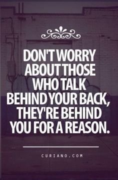 They're behind you for a reason.