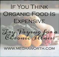 There is nothing more priceless than your health.  When you lose that, you lose everything.  Organic food is cheaper than that.