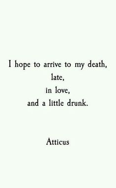 """I hope to arrive to my death, late, in love, and a little drunk."" - Atticus"