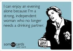 I can enjoy an evening alone because I'm a strong, independent woman who no longer needs a drinking partner.
