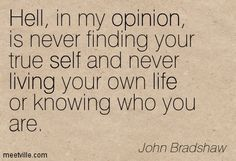 Hell, in my opinion, is never finding your true self and never living your own life or knowing who you are. John Bradshaw