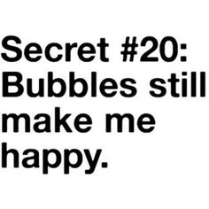 this isn't such a secret with me. bubbles!!