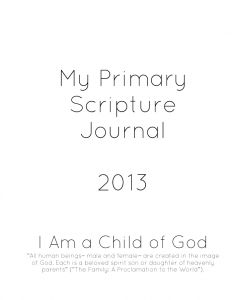 My Primary Scripture Journal 2013 - This scripture journal uses the monthly themes for the 2013 Primary Ouline for Sharing Time.    Help your children gain a testimony of the restored gospel through reading, pondering and recording their thoughts.  Each page has the monthly theme, the monthly scripture, a journaling question and a personal challenge.