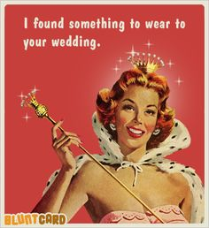 I found something to wear to your wedding. -Funny free online cards for kind of mean, self absorbed, drunks. Bluntcard.com